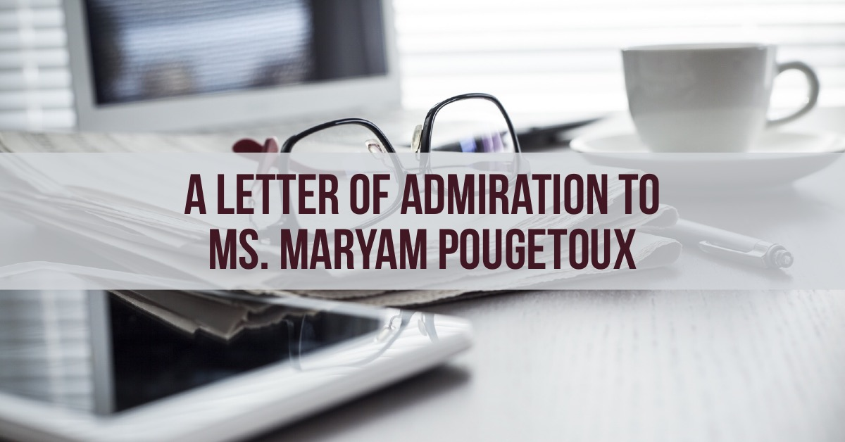 A letter of admiration to Ms. Maryam Pougetoux / Une lettre d'admiration à Mme Maryam Pougetoux